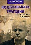 Югославската трагедия : Балканите в пламъци - Леонид Млечин - книга