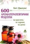 600 ароматерапевтични рецепти за красота, за здраве, за дома - книга