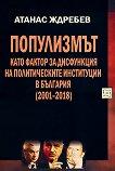 Популизмът като фактор за дисфункция на политическите институции в България (2001-2018) - Атанас Ждребев -