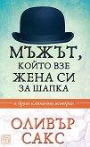 Мъжът, който взе жена си за шапка - Оливър Сакс - книга