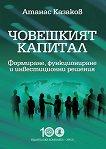 Човешкият капитал : Формиране, функциониране и инвестиционни решения - Атанас Казаков -