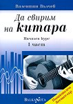 Да свирим на китара: Начален курс - част 1 - Валентин Вълчев - книга