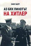 Аз бях пилотът на Хитлер - Ханс Баур -