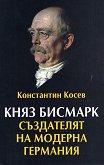 Княз Бисмарк. Създателят на модерна Германия - Константин Косев -