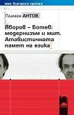 Яворов – Ботев: модернизъм и мит. Атавистичната памет на езика - Пламен Антов -