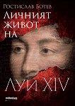 Личният живот на Луи XIV - Ростислав Ботев -