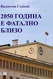 2050 година е фатално близо - Валентин Съйков -