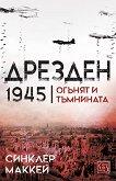 Дрезден 1945: Огънят и тъмнината - Синклер Маккей -