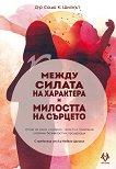 Между силата на характера и милостта на сърцето - Д-р Саша К. Шилкът - книга