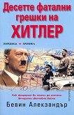 Десетте фатални грешки на Хитлер - Бевин Алекзандър - книга