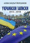 Украински записки 2013 - 2018 - Александър Йорданов -