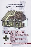 Слатина: Раннонеолитно село в Софийското поле краят на VII - първата половина на VI хил. пр. Хр - книга