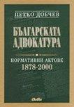 Българската адвокатура - нормативни актове 1878 – 2000 - Петко Добчев -
