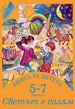 Книга за детето - за 5-7 годишни: Светът е голям - Елена Русинова, Димитър Гюров, Мария Баева, Весела Гюрова -