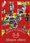 Книга за детето - за 3-5 годишни: Моят свят - Елена Русинова, Димитър Гюров, Мария Баева, Весела Гюрова -