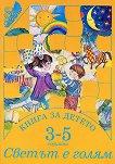 Книга за детето - за 3-5 годишни: Светът е голям - помагало