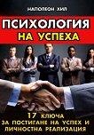 Психология на успеха : 17 ключа за постигане на успех и личностна реализация - Наполеон Хил -