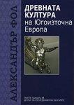 Древната култура на Югоизточна Европа - Александър Фол -