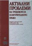 Актуални проблеми по трудовото и осигурителното право, том III -