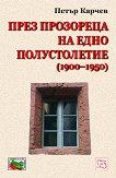 През прозореца на едно полустолетие (1900 - 1950) - Петър Карчев -