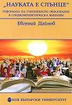 """""""Науката е слънце"""". Реформата на училищното образование : в следкомунистическа България - Евгений Дайнов -"""