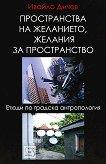 Пространства на желанието, желания за пространство - Ивайло Дичев - книга