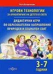 Игрови технологии за ориентиране на детето в света - 3-7 години : Дидактични игри по образователни направления, природен и социален свят - Петя Конакчиева -