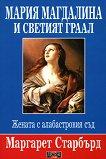 Мария Магдалина и Светият граал : Жената с алабастровия съд - Маргарет Старбърд -