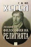 Лекции по философия на религията - Георг Вилхелм Фридрих Хегел - книга