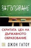 Затъпяване: скритата цел на държавното образование - Джон Гатоу - книга