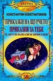 Приказки на щурчето : Приказки за теб и други разкази и приказки - Константин Константинов -