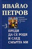 Избрани съчинения в 7 тома - том 3:  Преди да се родя и след смъртта ми - Ивайло Петров -