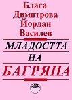 Младостта на Багряна и нейните спътници - Блага Димитрова, Йордан Василев -