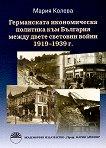 Германската икономическа политика към България между двете световни войни 1919-1939 г. - Мария Колева -