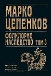 Марко Цепенков. Фолклорно наследство - том 3 - Доротея Добрева, Мариана Райчева -