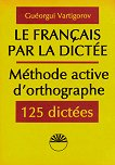 La Français par la dictée méthode active d'orthographe - Guéorgui Vartigorov -