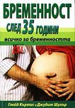 Бременност след 35 години - всичко за бременността - Глейд Къртис, Джудит Шулър -