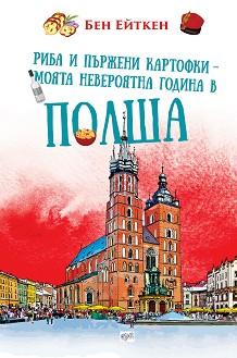 Риба и пържени картофки - Моята невероятна година в Полша - Бен Ейткен -