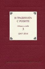 В градината с розите - том 3: Лекции и слова (2007 - 2014) -