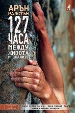 127 часа: Между живота и скалите - Арън Ралстън -