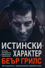 Истински характер: Eпични истории за героизъм и оцеляване - Беър Грилс -