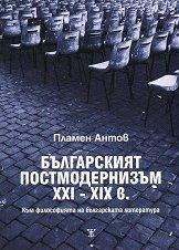Българският постмодернизъм ХХІ - ХІХ в. - Пламен Антов -