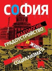 София: идеология, градоустройство и живот през социализма - Елица Станоева -