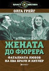 Жената до Фюрера: Фаталната любов на Ева Браун и Хитлер - Олга Грейг -