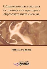 Образователната система на прехода или преходът в образователната система : The Educational System of the Bulgarian Transition or the Transition in the Educational System - Райна Захариева -