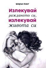 Излекувай раждането си, излекувай живота си - Шарън Кинг -