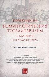 Проекции на комунистическия тоталитаризъм в България периода 1944 - 1989 г. -