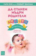 Да станем мъдри родители: Бебето от 0 до 6 месеца - Гари Езо, д-р Робърт Бъкнам -