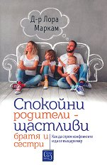Спокойни родители - щастливи братя и сестри - Д-р Лора Маркам -