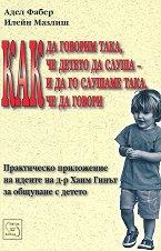 Как да говорим така, че детето да слуша и да го слушаме така, че да говори - Адел Фабер, Илейн Мазлиш -